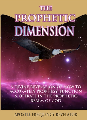 The Prophetic Dimension: A Divine Revelation Of How To Accurately Prophesy, Function And Operate In The Prophetic Realm Of God eBook by Apostle Frequency Revelator