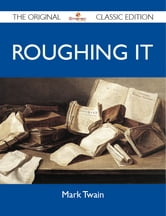 Roughing It - The Original Classic Edition ebook by Twain Mark