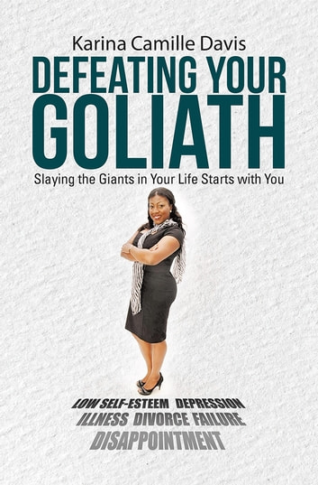 Defeating Your Goliath - Slaying the Giants in Your Life Starts with You ebook by Karina Camille Davis