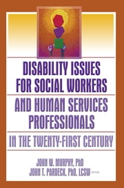 Disability Issues for Social Workers and Human Services Professionals in the Twenty-First Century ebook by Jean A Pardeck,John W Murphy