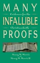 Many Infallible Proofs - Evidences for the Christian Faith ebook by Dr. Henry M. Morris, Henry M. Morris III