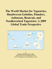 The World Market for Tapestries, Handwoven Gobelins, Flanders, Aubusson, Beauvais, and Needleworked Tapestries: A 2009 Global Trade Perspective ebook by ICON Group International, Inc.