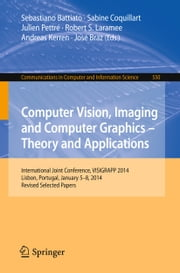 Computer Vision, Imaging and Computer Graphics - Theory and Applications - International Joint Conference, VISIGRAPP 2014, Lisbon, Portugal, January 5-8, 2014, Revised Selected Papers ebook by Sebastiano Battiato,Sabine Coquillart,Julien Pettré,Robert S. Laramee,Andreas Kerren,José Braz