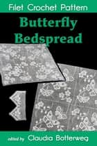 Butterfly Bedspread Filet Crochet Pattern - Complete Instructions and Chart ebook by Claudia Botterweg, Cecily Palmer, Eveline D. Johnson