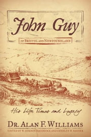 John Guy of Bristol and Newfoundland - His Life, Times and Legacy ebook by Dr. Alan F. Williams,W. Gordon Handcock,Chesley W. Sanger