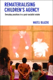 Rematerialising children's agency - Everyday practices in a postsocialist estate ebook by Blazek