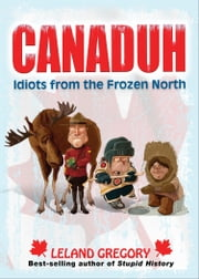 Canaduh: Idiots from the Frozen North - Idiots from the Frozen North ebook by Leland Gregory