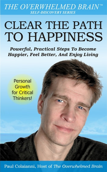 Clear The Path To Happiness: Powerful, Practical Steps To Become Happier, Feel Better, and Enjoy Living ebook by Paul Colaianni