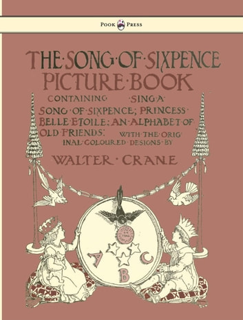 The Song of Sixpence Picture Book - Containing Sing a Song of Sixpence, Princess Belle Etoile, an Alphabet of Old Friends - Illustrated by Walter Crane ebook by Walter Crane