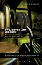 Projected Art History - Biopics, Celebrity Culture, and the Popularizing of American Art ebook by Doris Berger