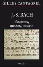 J.-S. Bach : Passions, messes, motets ebook by Gilles Cantagrel
