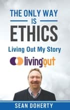 The Only Way is Ethics: Living Out My Story - And Some Pastoral and Missional Thoughts About Homosexuality Along the Way ebook by Sean Doherty