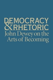 Democracy and Rhetoric - John Dewey on the Arts of Becoming ebook by Nathan Crick,Thomas W. Benson