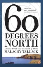 Sixty Degrees North - Around the World in Search of Home ebook by