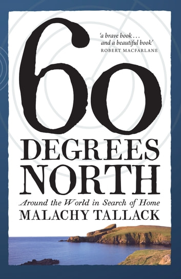 Sixty Degrees North - Around the World in Search of Home ebook by Malachy Tallack