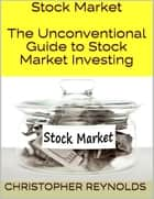 Stock Market: The Unconventional Guide to Stock Market Investing ebook by Christopher Reynolds