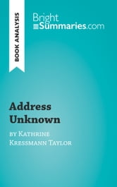 Book Analysis: Address Unknown by Kathrine Kressmann Taylor - Summary, Analysis and Reading Guide ebook by Bright Summaries