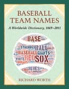Baseball Team Names - A Worldwide Dictionary, 1869–2011 ebook by Richard Worth