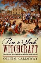 Pen and Ink Witchcraft - Treaties and Treaty Making in American Indian History ebook by Colin G. Calloway