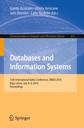 Databases and Information Systems - 12th International Baltic Conference, DB&IS 2016, Riga, Latvia, July 4-6, 2016, Proceedings ebook by