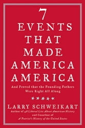 Seven Events That Made America America - And Proved That the Founding Fathers Were Right All Along ebook by Larry Schweikart