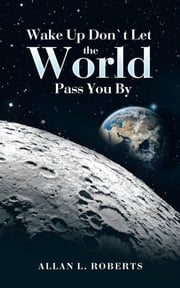 Wake Up Don't Let the World Pass You By ebook by Allan L Roberts