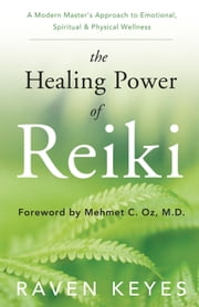 The Healing Power of Reiki: A Modern Master's Approach to Emotional, Spiritual & Physical Wellness - A Modern Master's Approach to Emotional, Spiritual & Physical Wellness ebook by Raven Keyes
