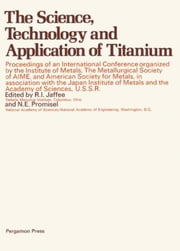 The Science, Technology and Application of Titanium: Proceedings of an International Conference Organized by the Institute of Metals, the Metallurgica ebook by Jaffee, R. I.