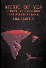 Music of Yes - Structure and Vision in Progressive Rock ebook by Bill Martin Jr.