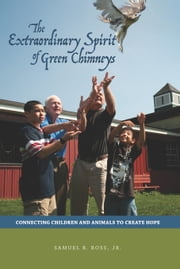 The Extraordinary Spirit of Green Chimneys: Connecting Children and Animals to Create Hope ebook by Ross, Samuel B. Jr.