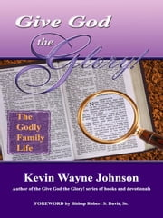 Give God the Glory! The Godly Family Life ebook by Johnson, Kevin Wayne