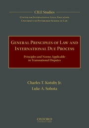 General Principles of Law and International Due Process - Principles and Norms Applicable in Transnational Disputes ebook by Charles T. Kotuby, Jr., Luke A. Sobota,...