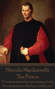 "The Prince - ""Everyone sees what you appear to be, few experience what you really are.""  ebook by Niccolo Machiavelli"