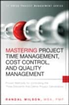 Mastering Project Time Management, Cost Control, and Quality Management ebook by Randal Wilson