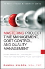 Mastering Project Time Management, Cost Control, and Quality Management - Proven Methods for Controlling the Three Elements that Define Project Deliverables ebook by Randal Wilson