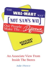 ¡§The Walmart Way¡¨ Not Sam¡¦s Way - An Associate View From Inside The Stores ebook by Julie Pierce
