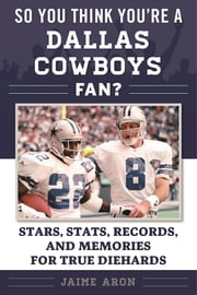 So You Think You're a Dallas Cowboys Fan? - Stars, Stats, Records, and Memories for True Diehards ebook by Jaime Aron