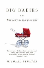 Big Babies - Or: Why Can't We Just Grow Up? ebook by Michael Bywater