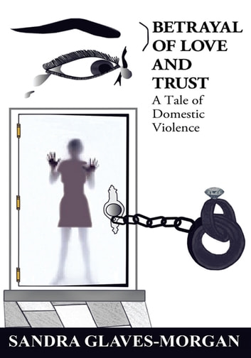 Betrayal of Love and Trust - A Tale of Domestic Violence ebook by Sandra Glaves-Morgan
