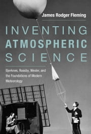 Inventing Atmospheric Science - Bjerknes, Rossby, Wexler, and the Foundations of Modern Meteorology ebook by James Rodger Fleming