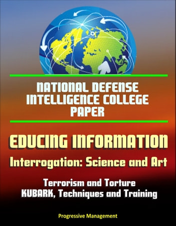 National Defense Intelligence College Paper: Educing Information - Interrogation: Science and Art - Terrorism and Torture, KUBARK, Techniques and Training ebook by Progressive Management