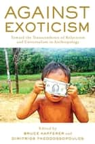 Against Exoticism - Toward the Transcendence of Relativism and Universalism in Anthropology ebook by Dimitrios Theodossopoulos, Bruce Kapferer