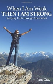 When I Am Weak, Then I Am Strong - Keeping Faith through Adversities ebook by Pam Gray