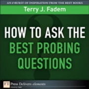 How to Ask the Best Probing Questions ebook by Terry J. Fadem
