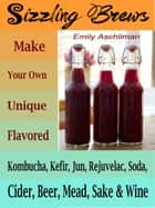 Sizzling Brews - Make Your Own Unique Flavored Kombucha, Kefir, Jun, Rejuvelac, Soda, Cider, Beer, Mead, Sake & Wine ebook by Emily Aschliman