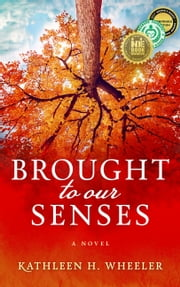 Brought to Our Senses - A Novel ebook by Kathleen H. Wheeler
