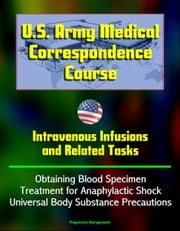 U.S. Army Medical Correspondence Course: Intravenous Infusions and Related Tasks - Obtaining Blood Specimen, Treatment for Anaphylactic Shock, Universal Body Substance Precautions ebook by Progressive Management