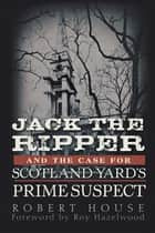 Jack the Ripper and the Case for Scotland Yard's Prime Suspect ebook by Robert House, Roy Hazelwood