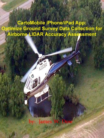 CartoMobile iPhone/iPad App: Optimize Ground Survey Data Collection for Airborne LIDAR Accuracy Assessment ebook by James W. Dow