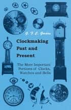 Clockmaking - Past And Present - With Which Is Incorporated The More Important Portions Of 'Clocks, Watches And Bells,' By The Late Lord Grimthorpe Relating To Turret Clocks And Gravity Escapements ebook by